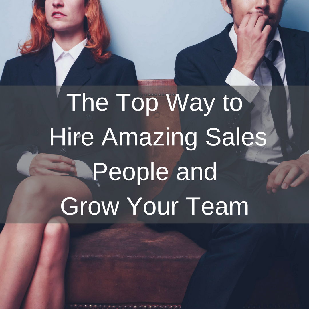 The Top Way to Hire Amazing Sales People and Grow Your Team